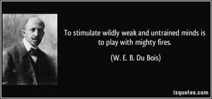 quote-to-stimulate-wildly-weak-and-untrained-minds-is-to-play-with-mighty-fires-w-e-b-du-bois-20236