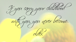 if-you-carry-your-childhood-with-you-you-never-become-older